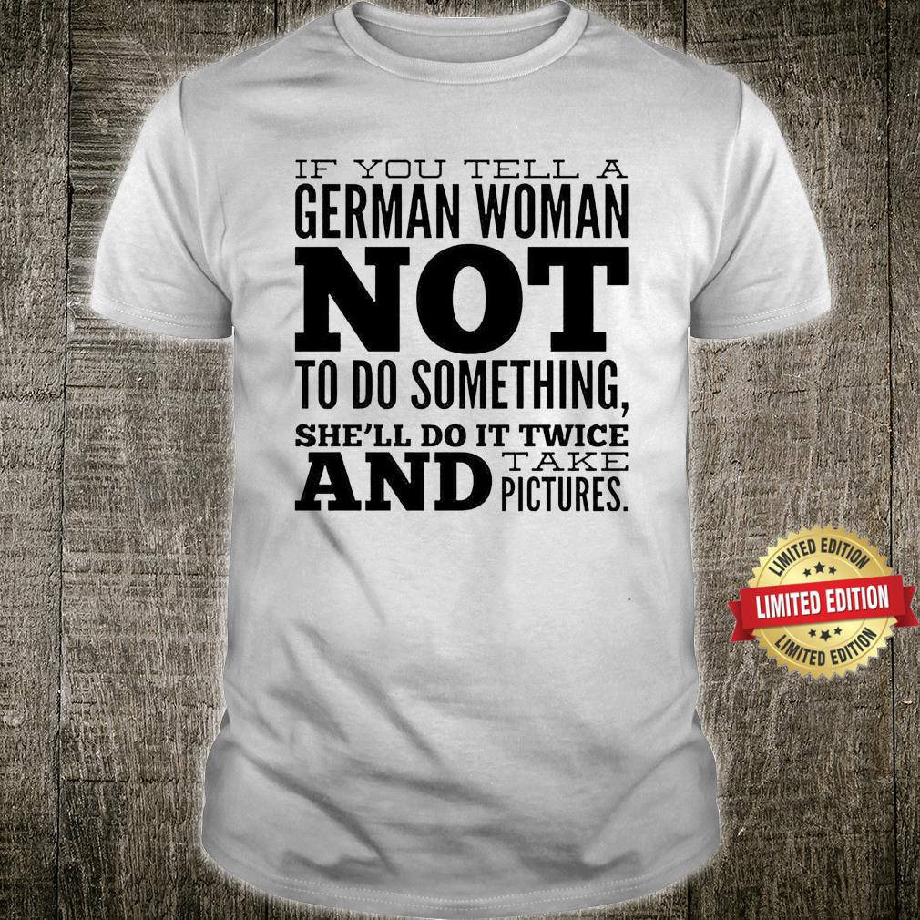 IF YOU TELL A GERMAN WOMAN NOT TO DO SHIRT