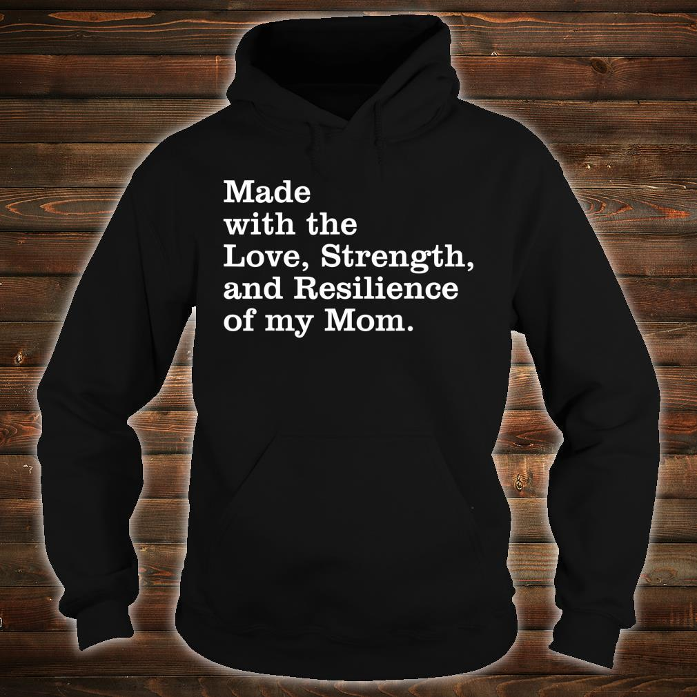 Made with the love, strength, and resilience of my mom Shirt hoodie