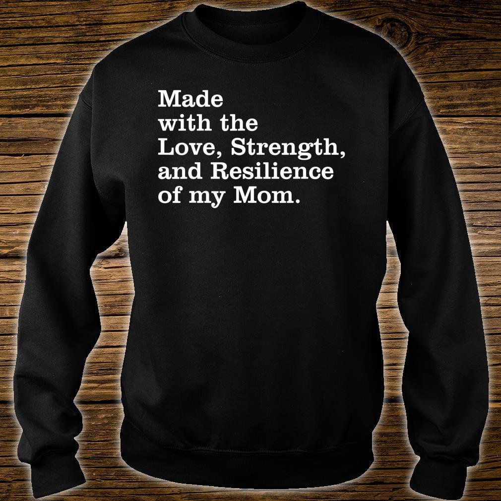 Made with the love, strength, and resilience of my mom Shirt sweater