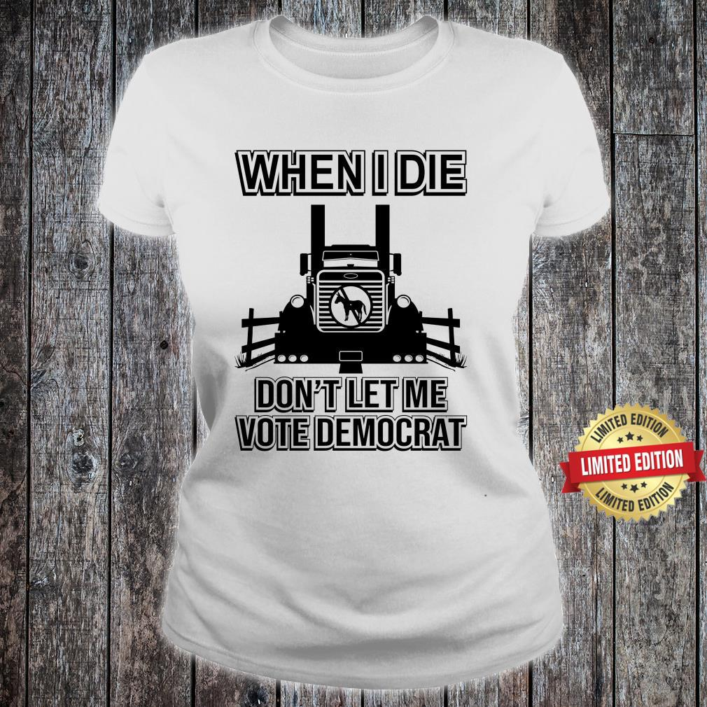 When I Die Don't Let Me Vote Democrat Shirt ladies tee