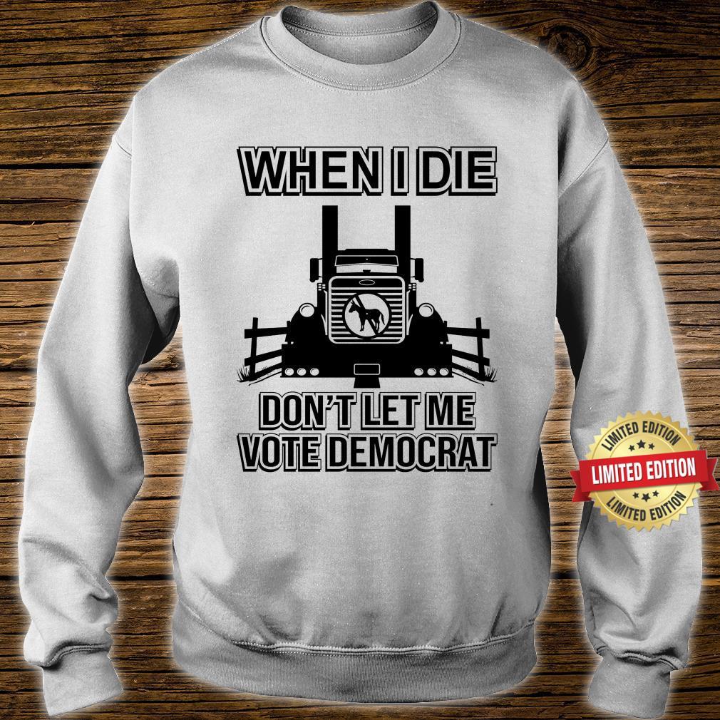 When I Die Don't Let Me Vote Democrat Shirt sweater