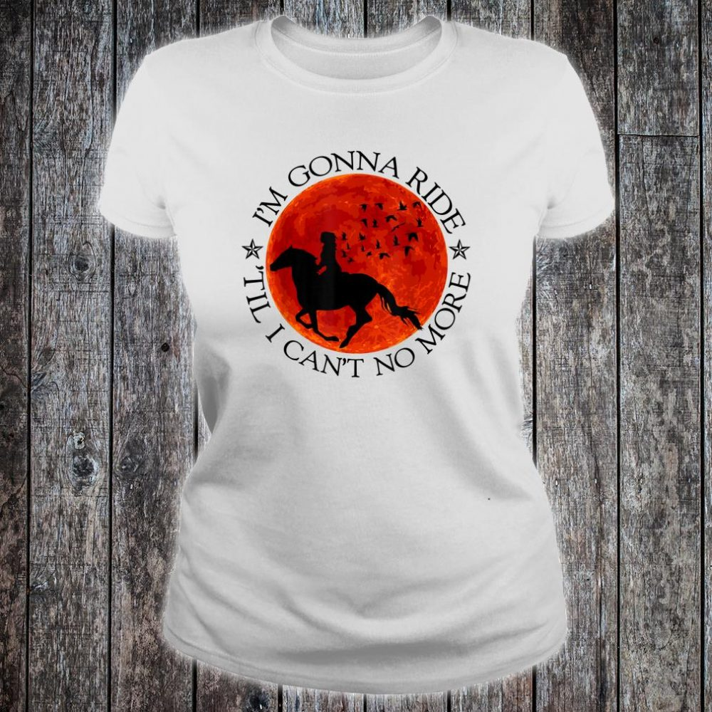 Horse Riding Lovers Ride Till Cant No More Shirt ladies tee