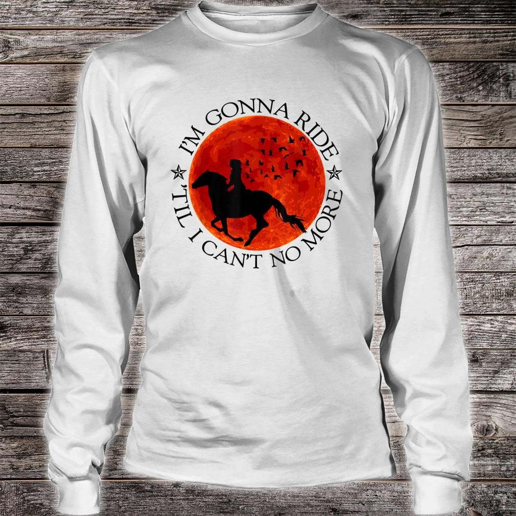 Horse Riding Lovers Ride Till Cant No More Shirt long sleeved