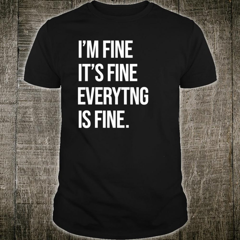 I'M Fine Its Fine Everything is Fine Shirt