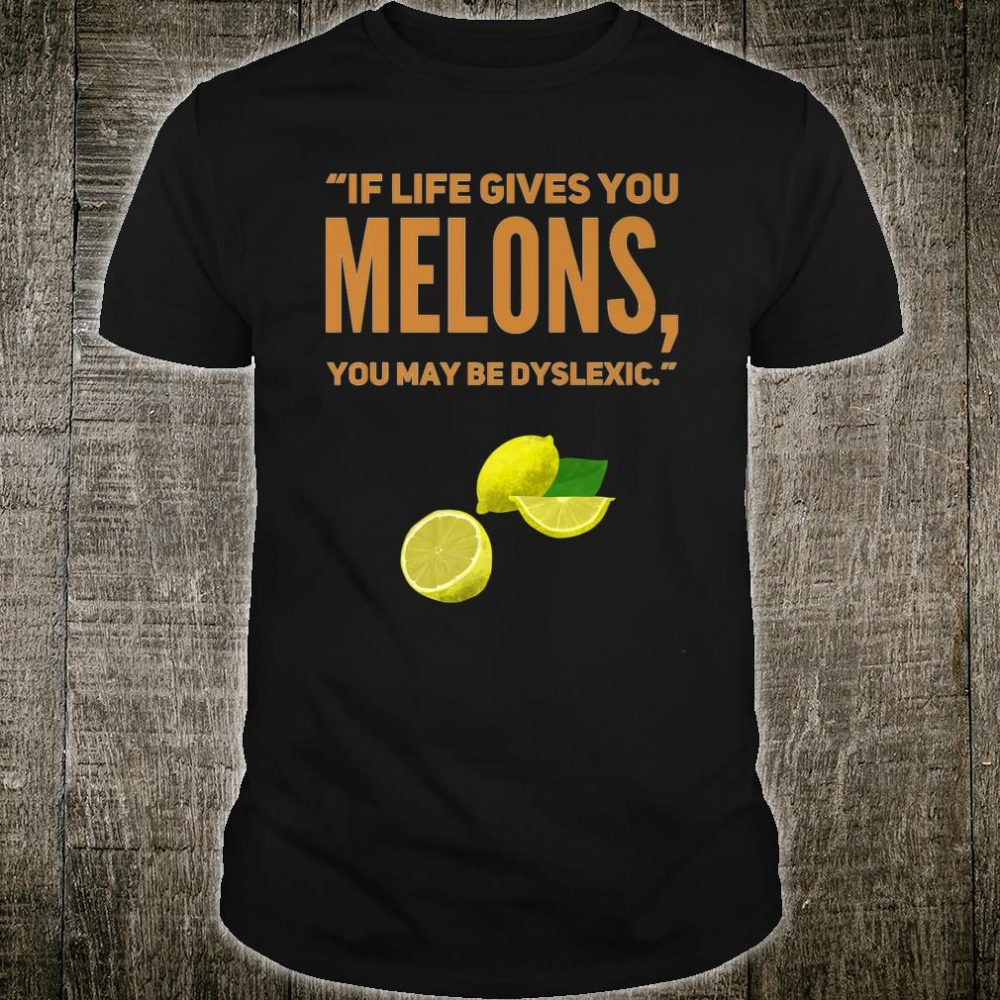 If life gives you melons, you may be dyslexic Shirt