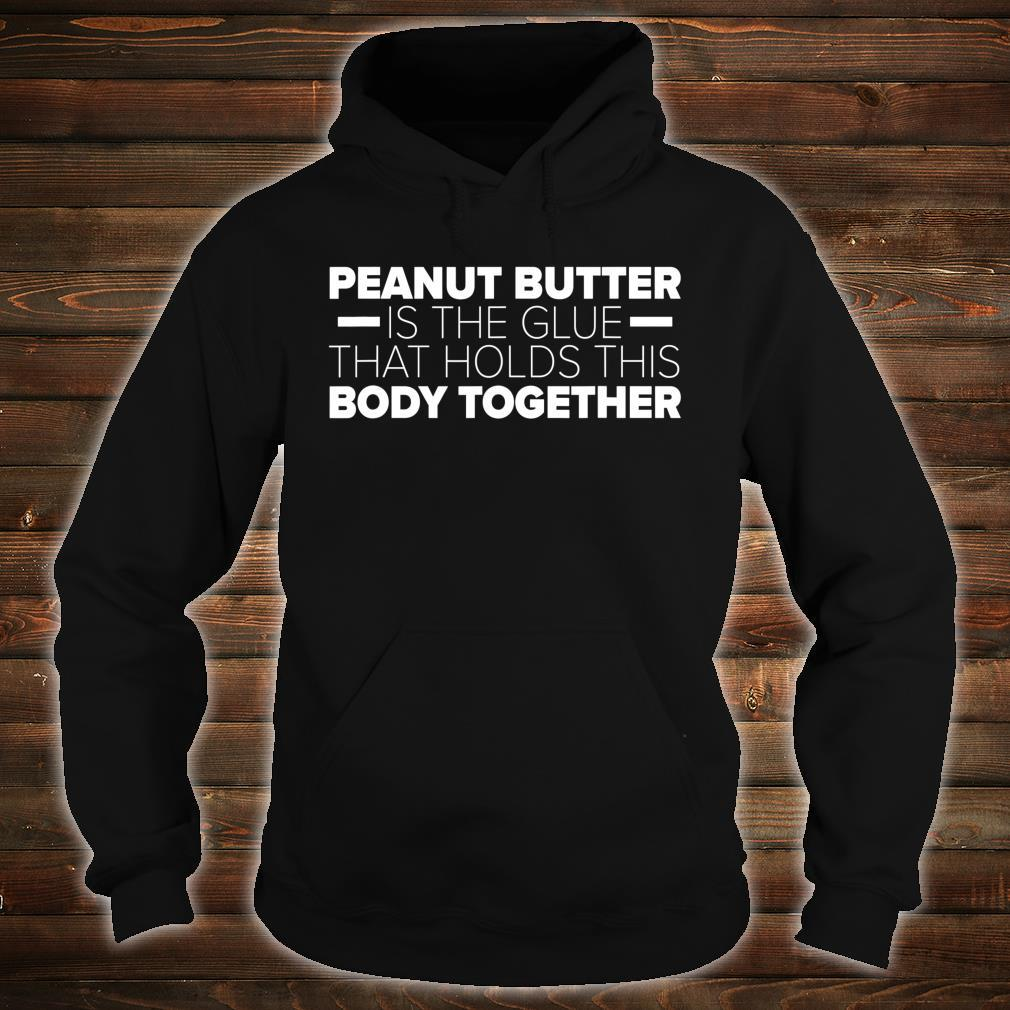 Peanut Butter Is The Glue That Holds This Body Together Shirt hoodie