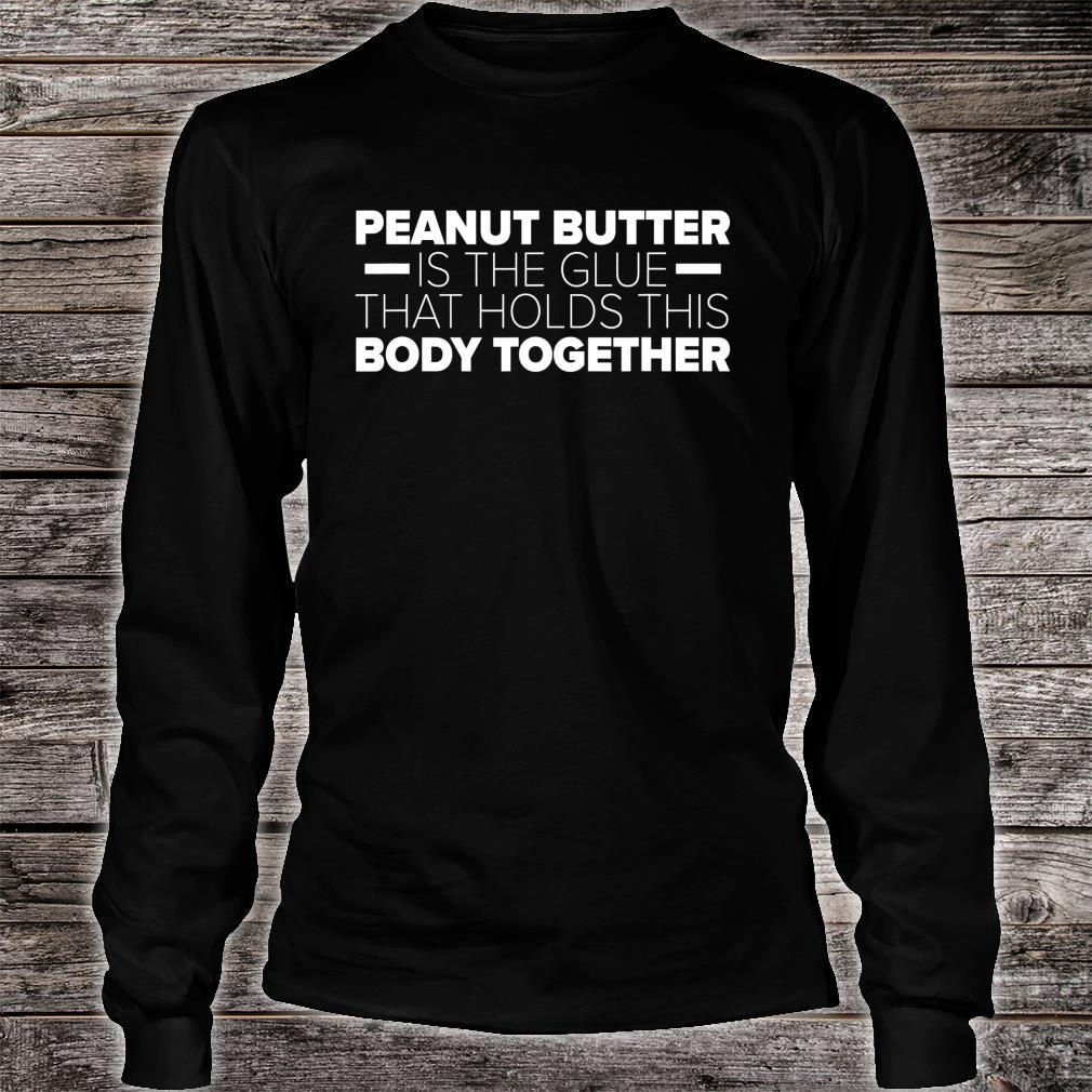 Peanut Butter Is The Glue That Holds This Body Together Shirt long sleeved