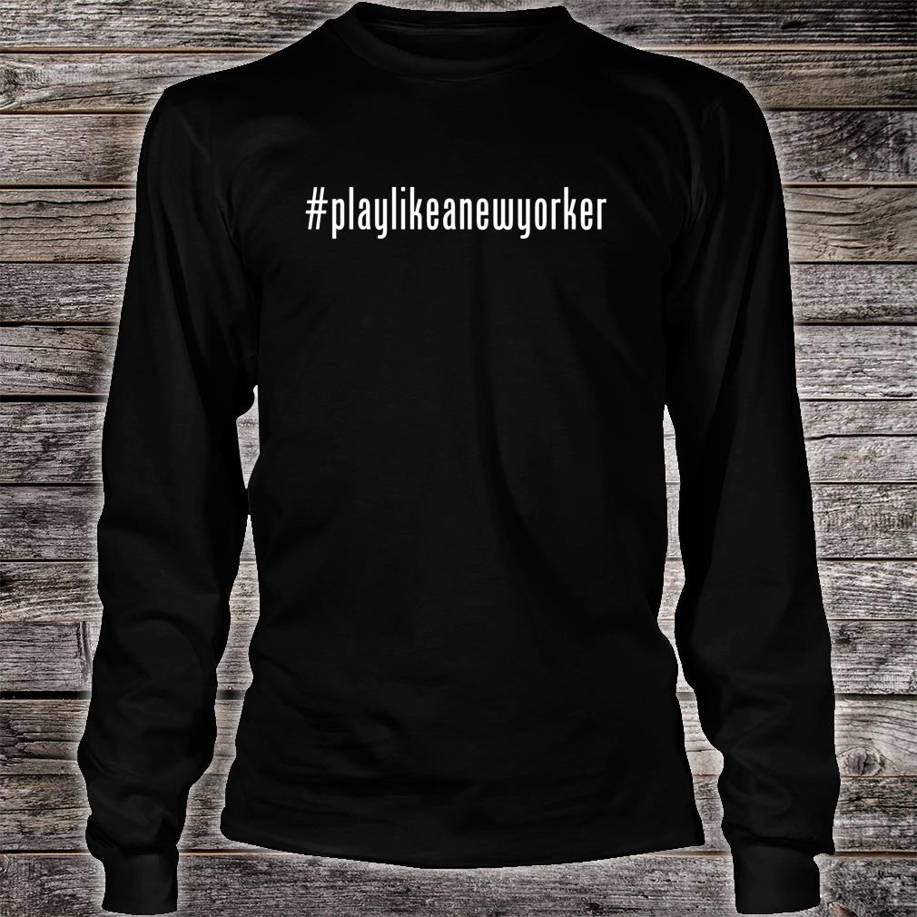 Play Like as New Yorker Shirt long sleeved