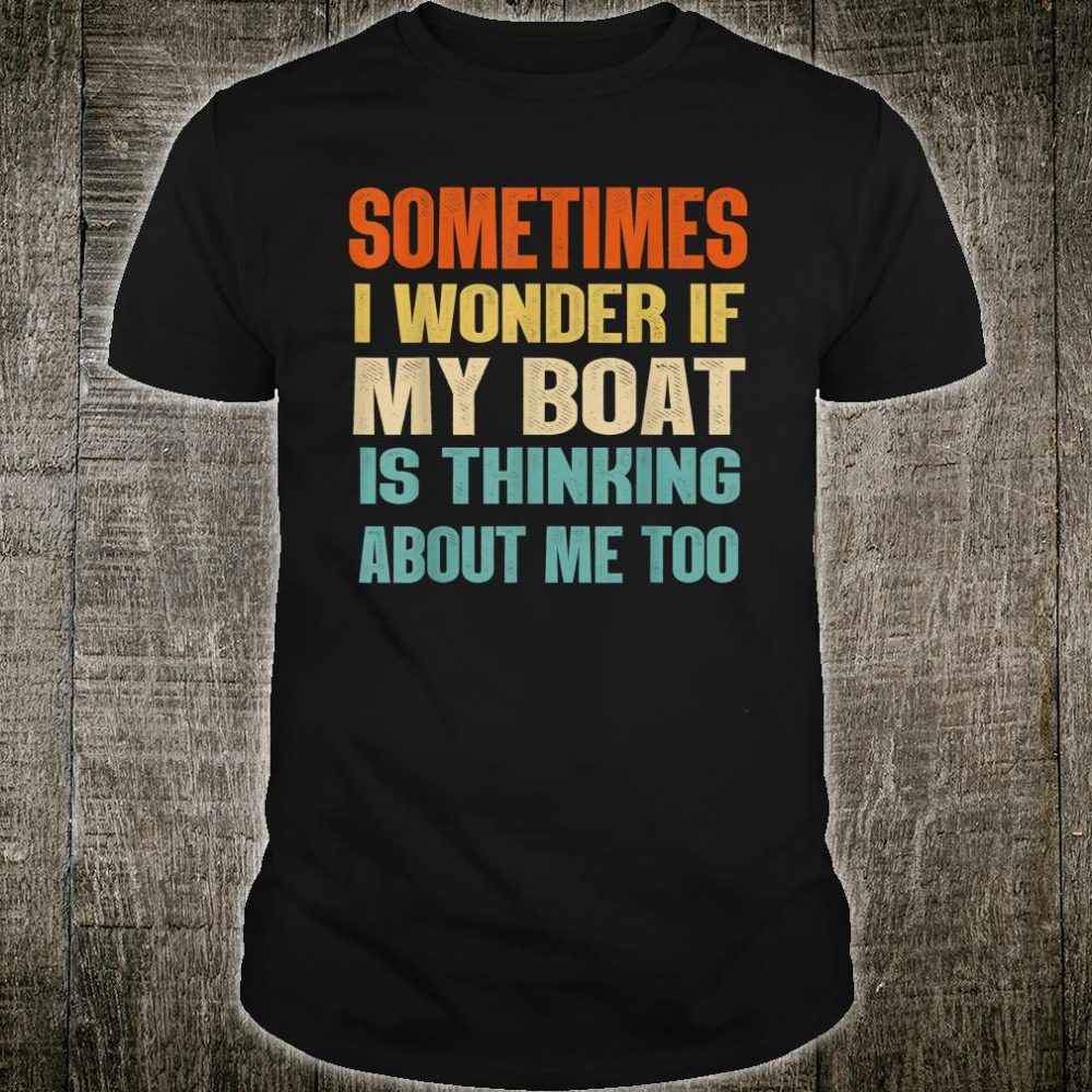 Sometimes I Wonder If My Boat Is Thinking About Me Too Shirt