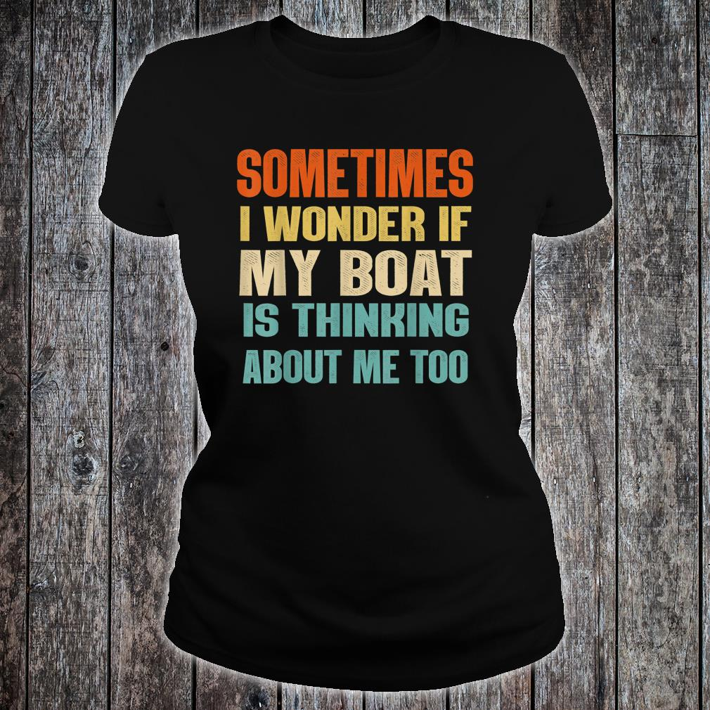 Sometimes I Wonder If My Boat Is Thinking About Me Too Shirt ladies tee