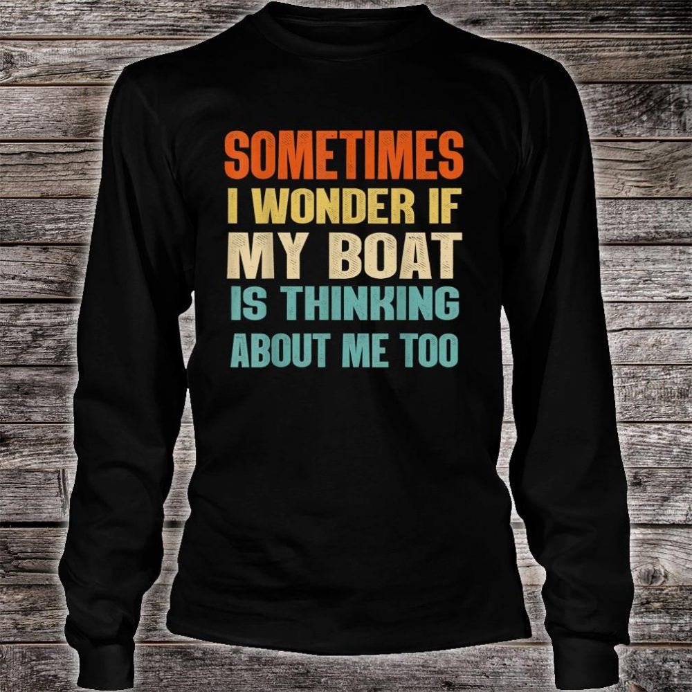 Sometimes I Wonder If My Boat Is Thinking About Me Too Shirt long sleeved