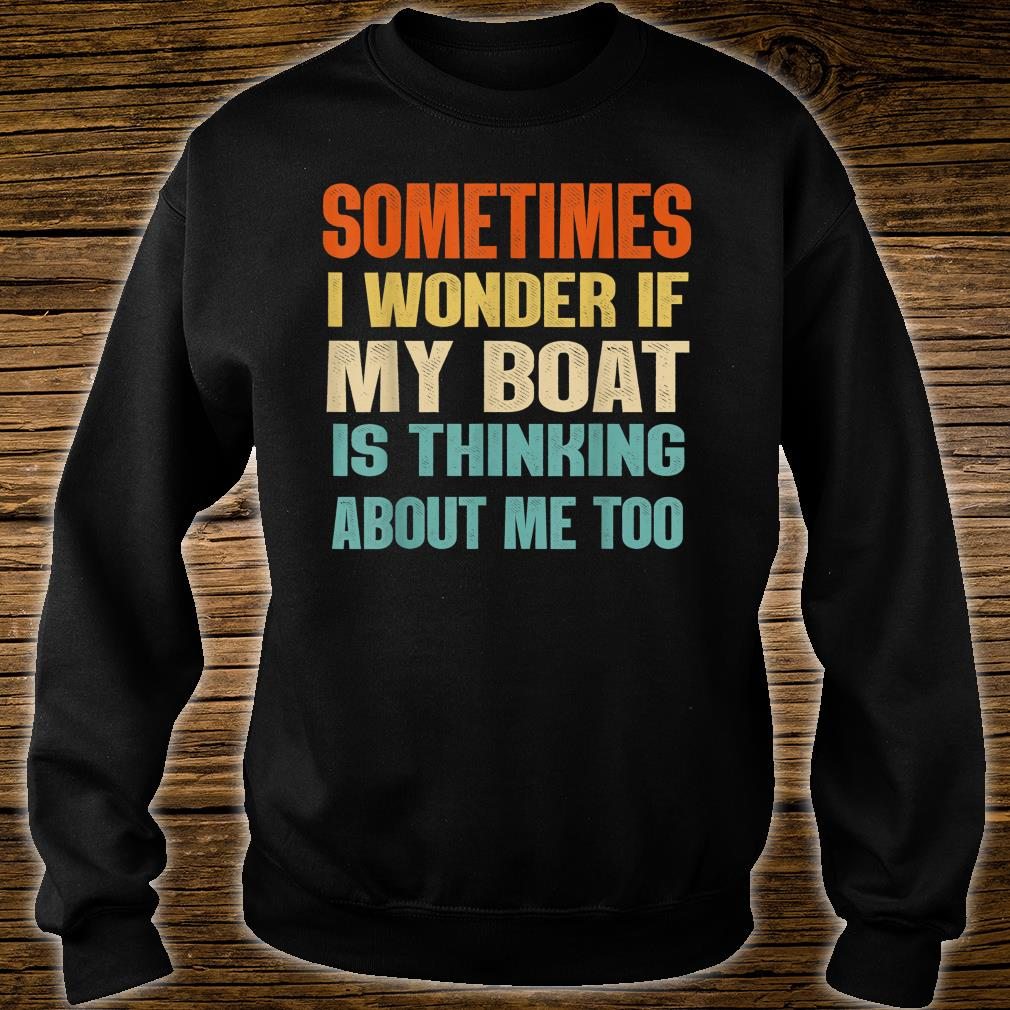 Sometimes I Wonder If My Boat Is Thinking About Me Too Shirt sweater