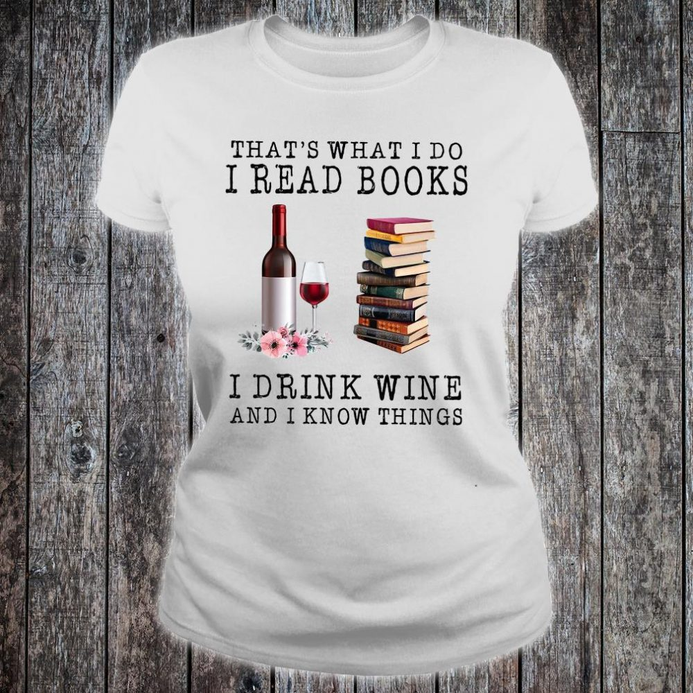 That's What I Do I Read Books I Drink Wine And I Know Things Shirt ladies tee