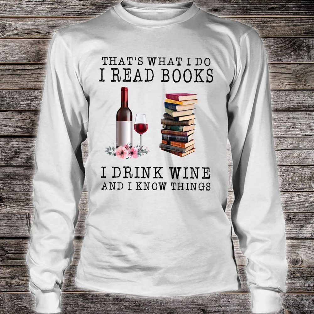 That's What I Do I Read Books I Drink Wine And I Know Things Shirt long sleeved
