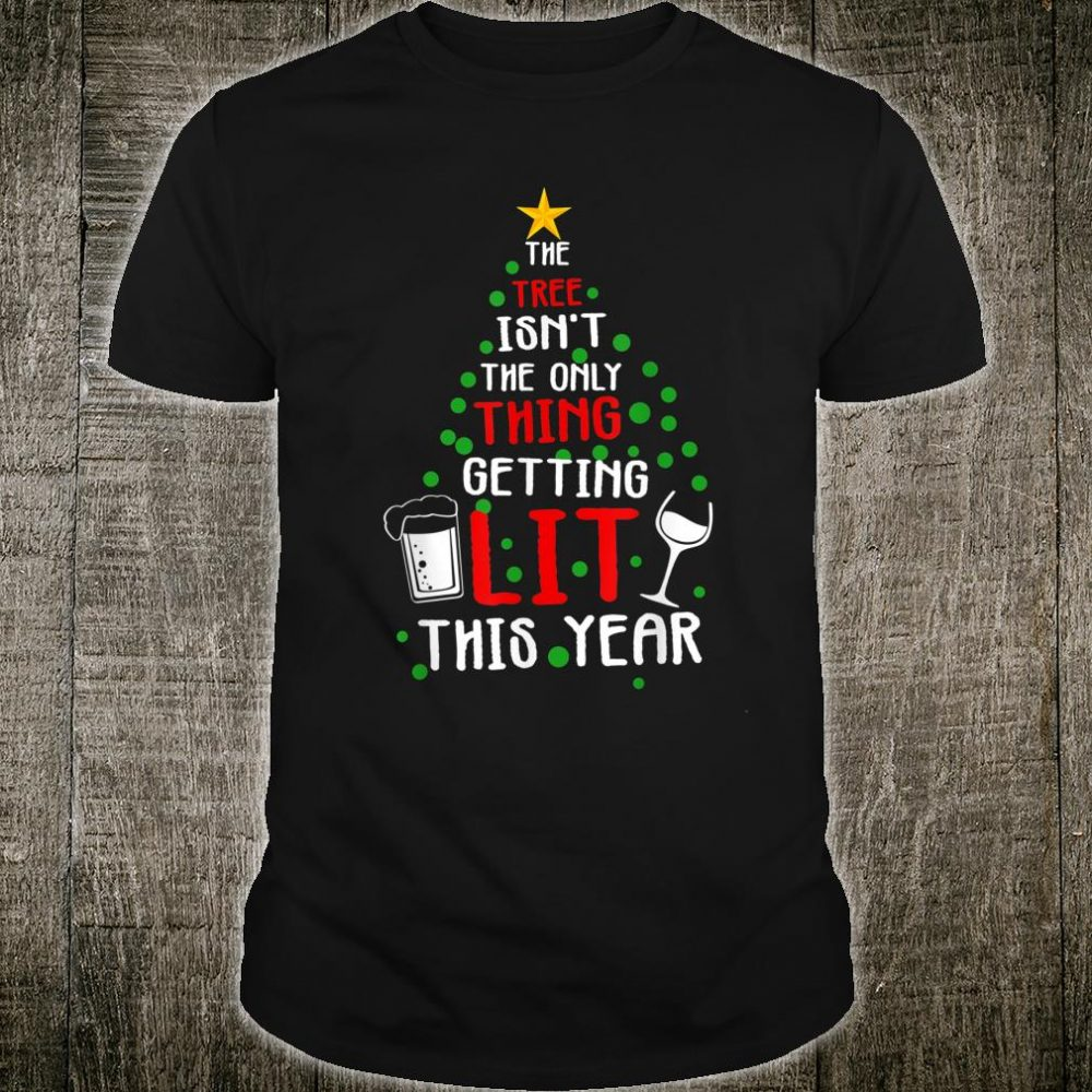 The Tree Isn't The Only Thing Getting Lit This Year Shirt
