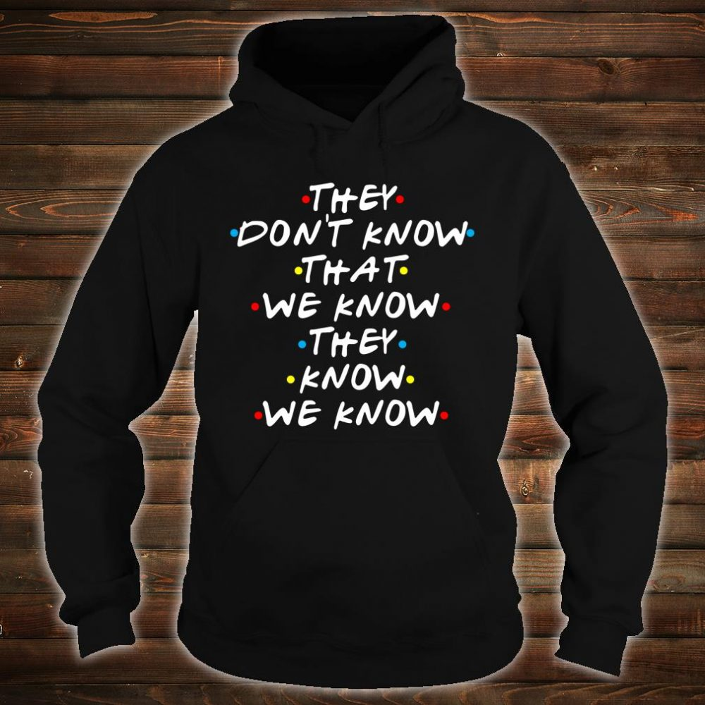They Don't Know That We Now Shirt hoodie