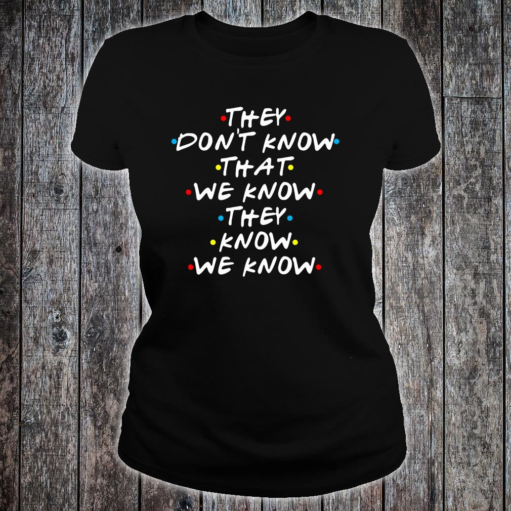 They Don't Know That We Now Shirt ladies tee