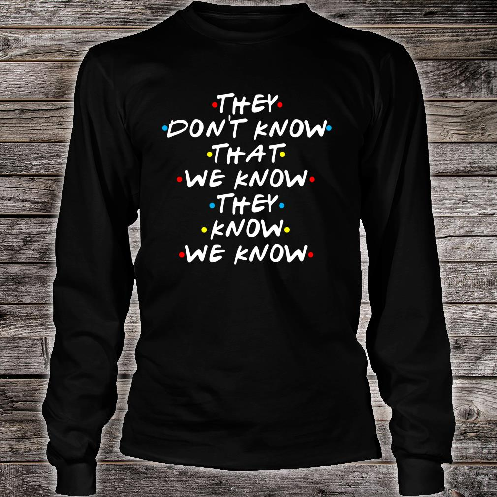 They Don't Know That We Now Shirt long sleeved