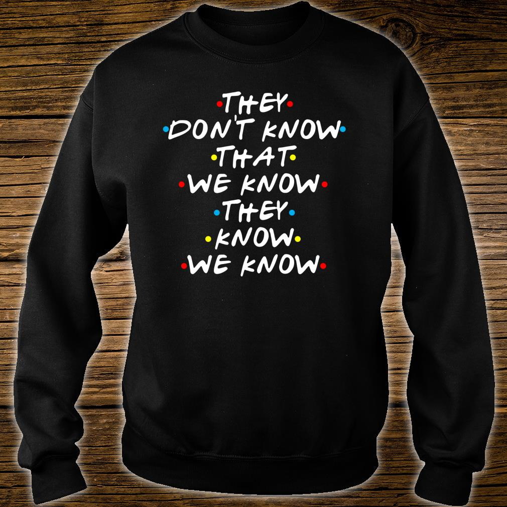 They Don't Know That We Now Shirt sweater