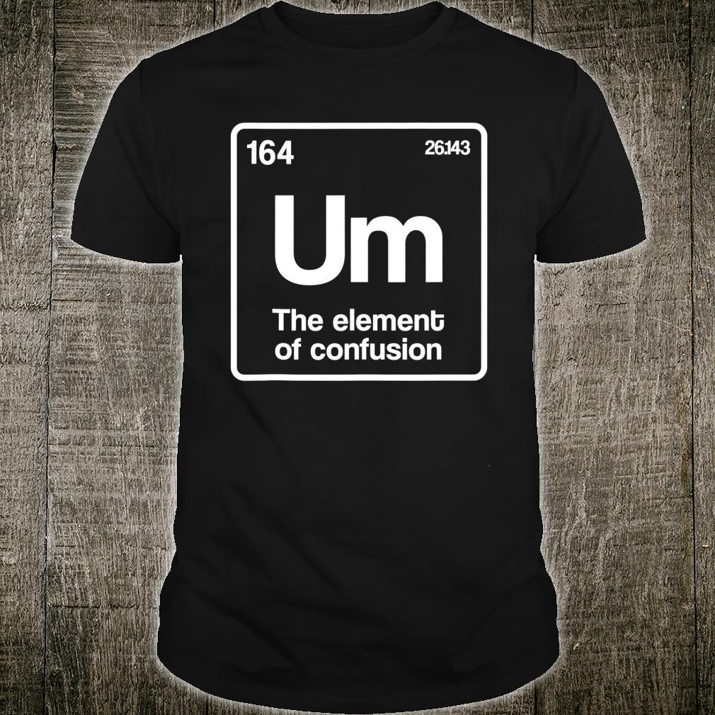 Um Element of Confusion Periodic Table Science Nerd Shirt