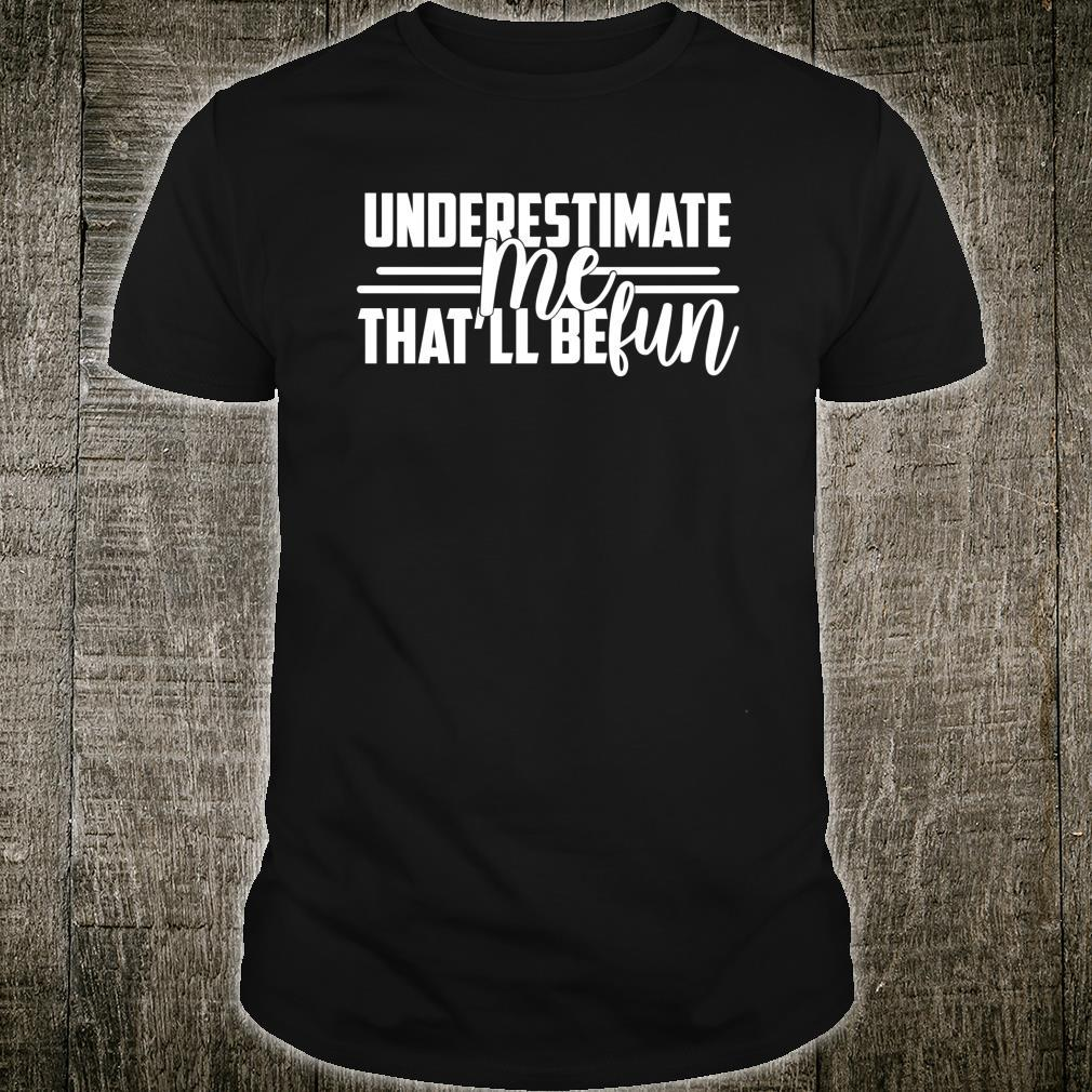 Underestimate Me That'll Be Fun confidence Shirt