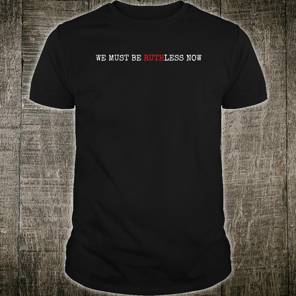 We must be RuthLess Now Shirt