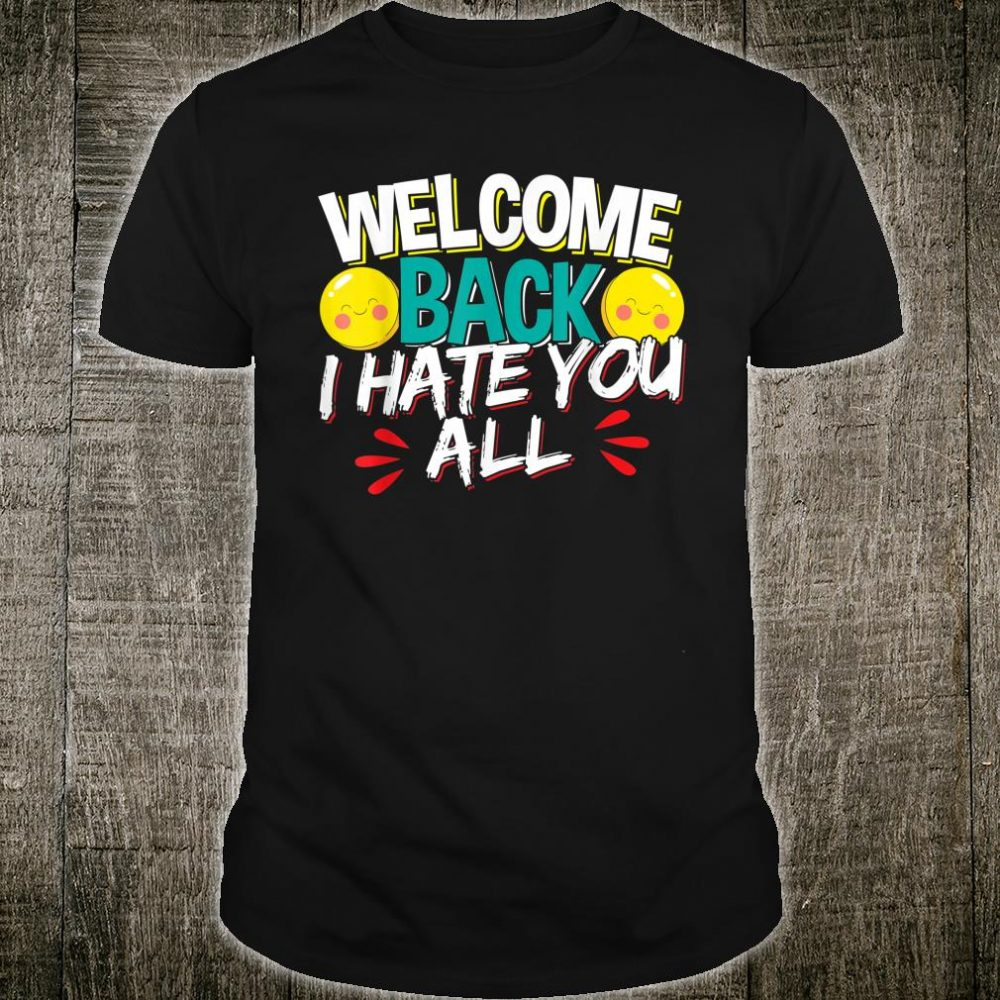 Welcome Back I hate you All Sarcastic Design Shirt