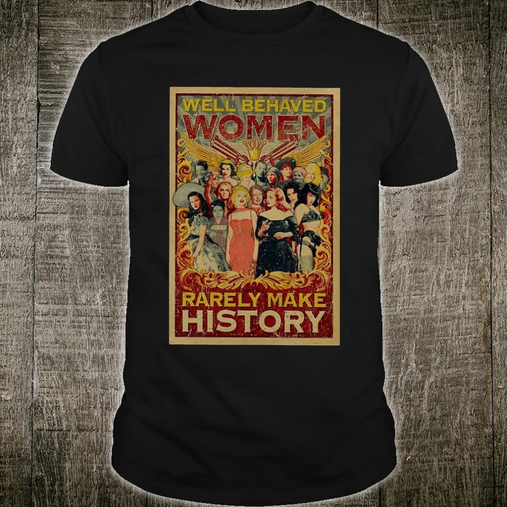 Well behaved women rarely make history shirt