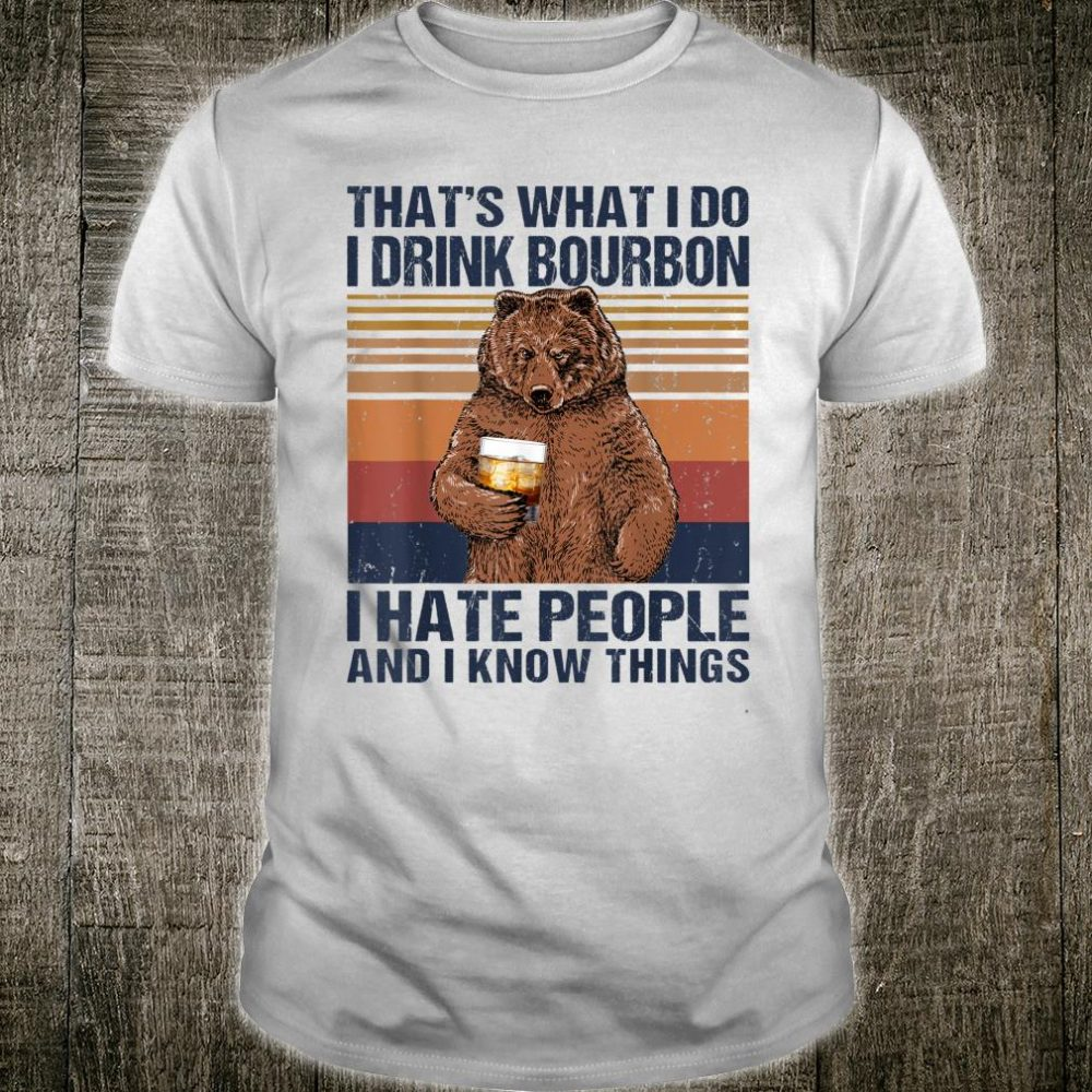 What I Do i Drink Bourbon I Hate People And I Know Things Shirt