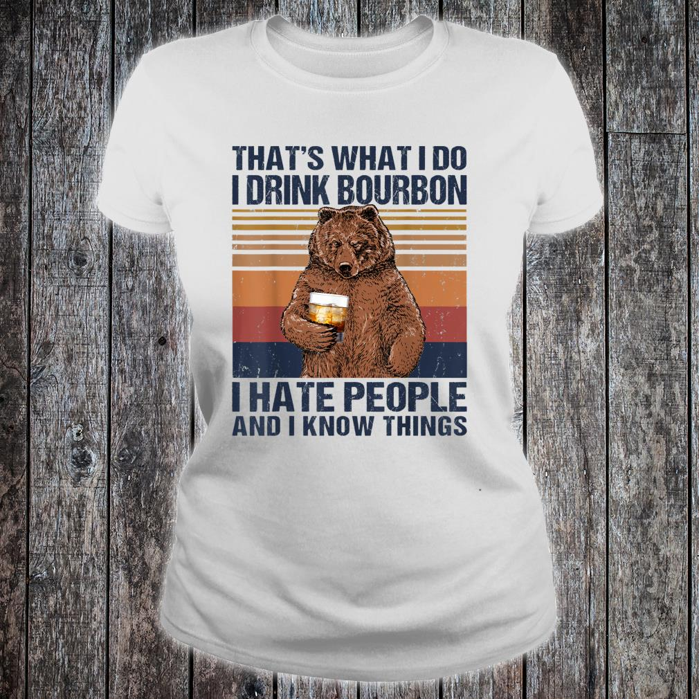 What I Do i Drink Bourbon I Hate People And I Know Things Shirt ladies tee