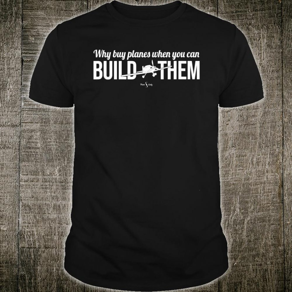 Why Buy Planes When You Can Build Them Shirt