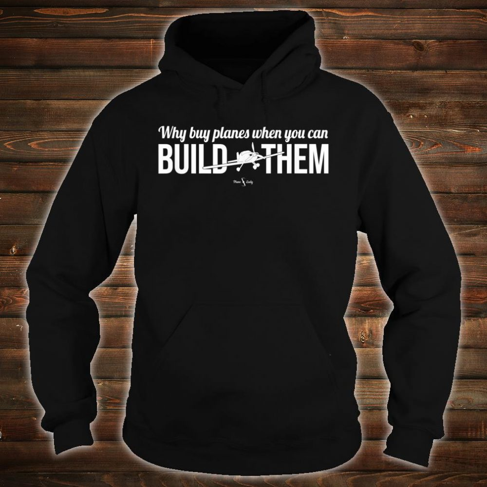 Why Buy Planes When You Can Build Them Shirt hoodie