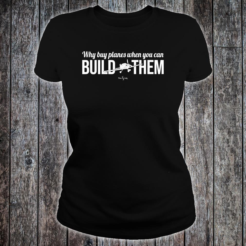 Why Buy Planes When You Can Build Them Shirt ladies tee