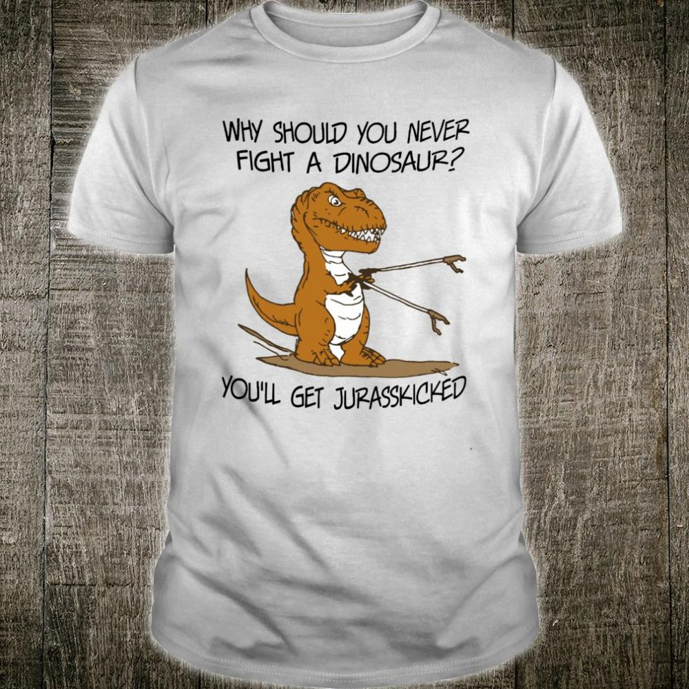 Why Should You Never Fight A Dinosaur You Get Jurasskicked Shirt