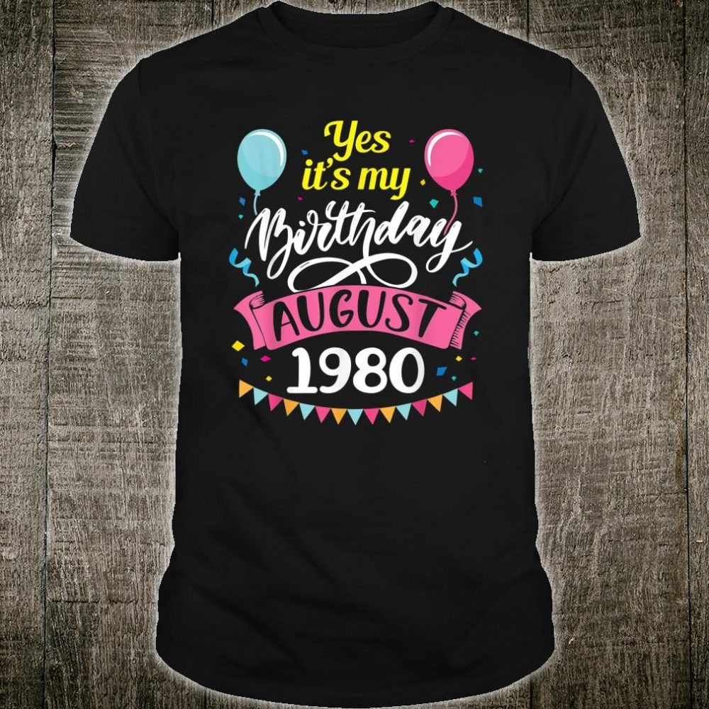 Yes It's My Birthday In August 1980 Happy 40 Years Old To Me Shirt