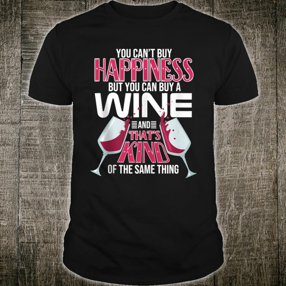 You Can't Buy Happiness But You Can Buy Wine That's The Same Shirt
