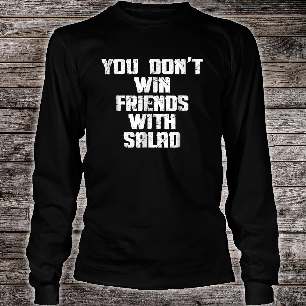 You Don't Win Friends With Salad Funny Food Sarcastic Shirt long sleeved