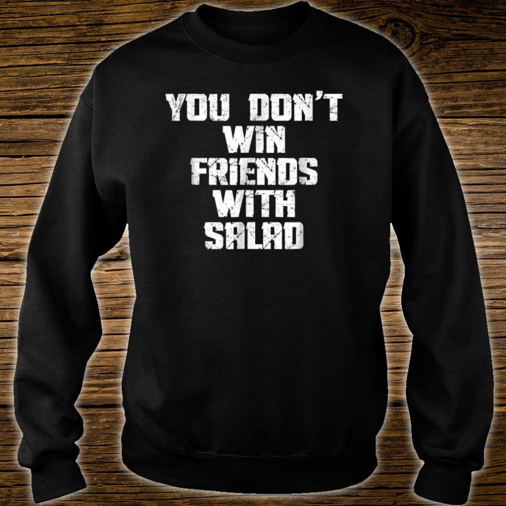 You Don't Win Friends With Salad Funny Food Sarcastic Shirt sweater