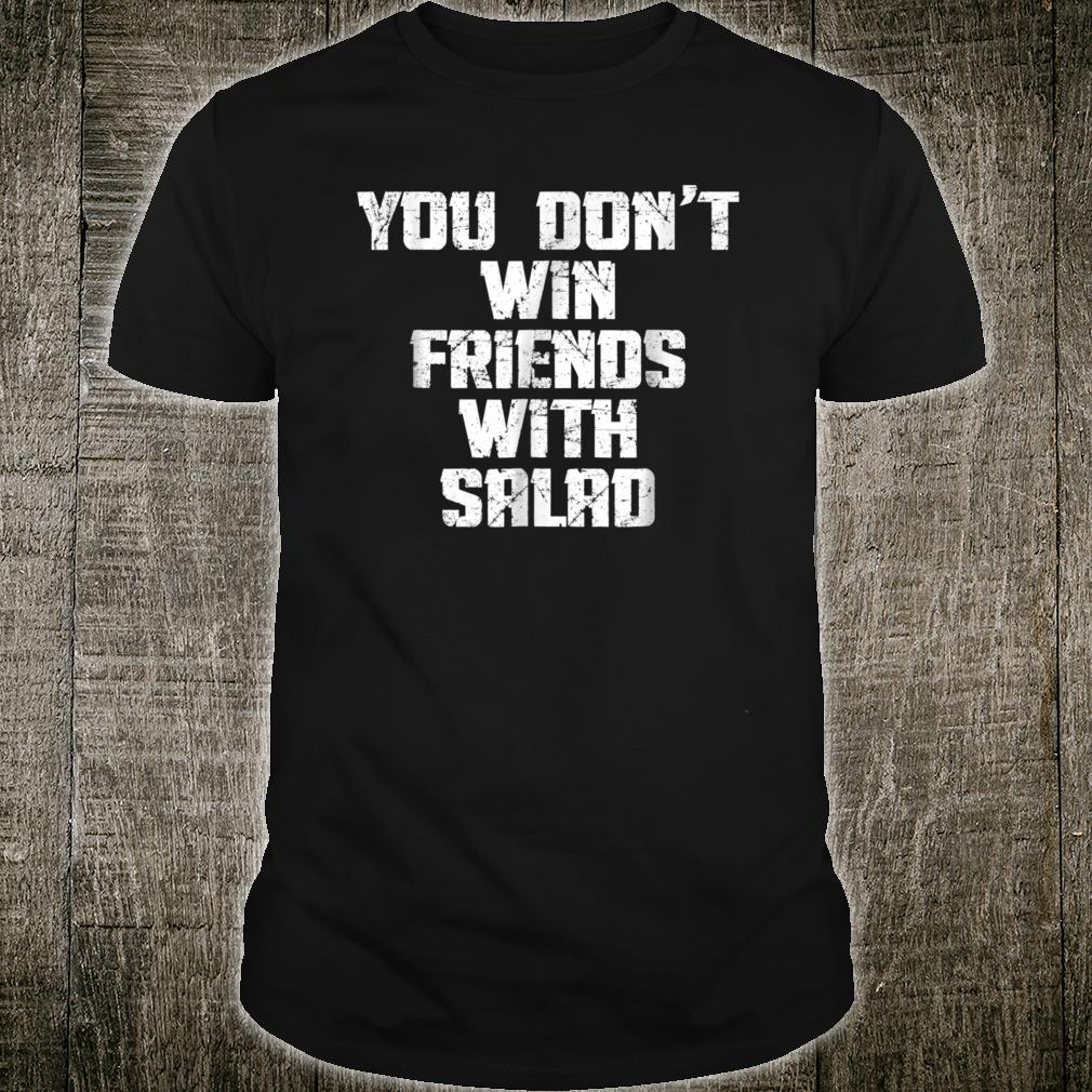 You Don't Win Friends With Salad Funny Food Sarcastic Shirt