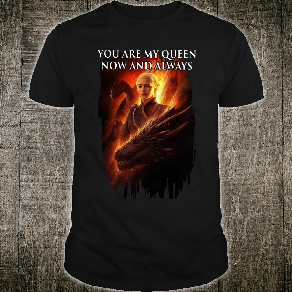You are my queen now and always shirt